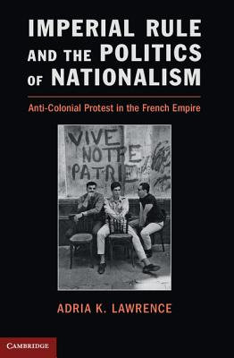 Imperial Rule and the Politics of Nationalism: Anti-Colonial Protest in the French Empire - Lawrence, Adria K.