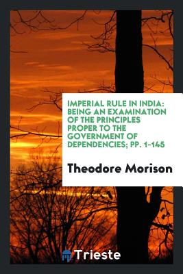 Imperial Rule in India: Being an Examination of the Principles Proper to the Government of Dependencies; Pp. 1-145 - Morison, Theodore, Sir