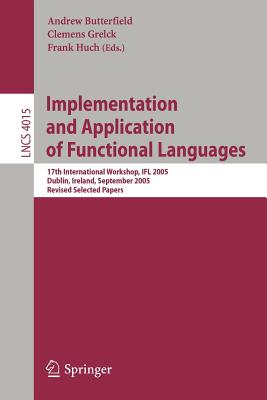 Implementation and Application of Functional Languages: 17th International Workshop, Ifl 2005, Dublin, Ireland, September 19-21, 2005, Revised Selected Papers - Butterfield, Andrew, Mr. (Editor)