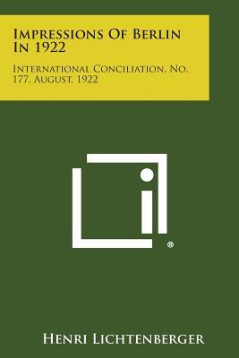 Impressions of Berlin in 1922: International Conciliation, No. 177, August, 1922 - Lichtenberger, Henri