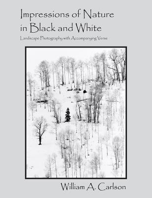 Impressions of Nature in Black and White: Landscape Photography with Accompanying Verse - Carlson, William a