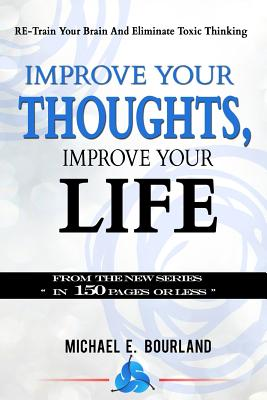 Improve Your Thoughts, Improve Your Life!: Re-Train Your Brain and Eliminate Toxic Thinking - Bourland, Michael E