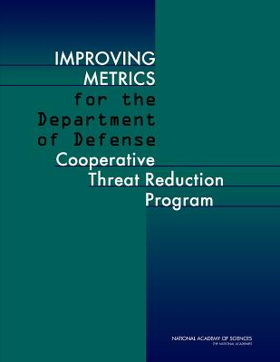 Improving Metrics for the Department of Defense Cooperative Threat Reduction Program - Committee on Improving Metrics for the Department of Defense, and Cooperative Threat Reduction Program, and Division on Earth...