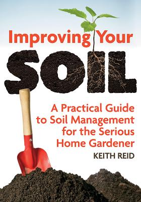 Improving Your Soil: A Practical Guide to Soil Management for the Serious Home Gardener - Reid, Keith