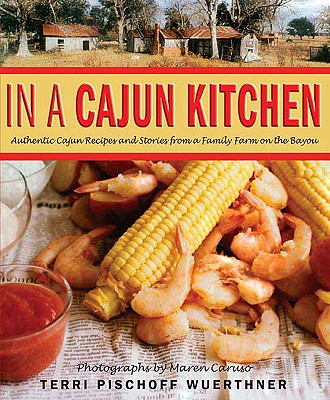 In a Cajun Kitchen: Authentic Cajun Recipes and Stories from a Family Farm on the Bayou - Wuerthner, Terri Pischoff