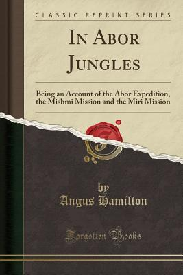 In Abor Jungles: Being an Account of the Abor Expedition, the Mishmi Mission and the Miri Mission (Classic Reprint) - Hamilton, Angus