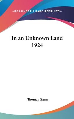 In an Unknown Land 1924 - Gann, Thomas