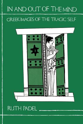 In and Out of the Mind: Greek Images of the Tragic Self - Padel, Ruth