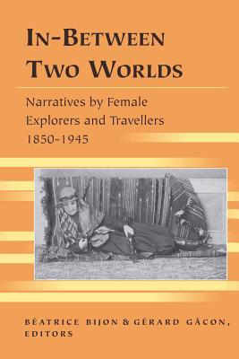 In-Between Two Worlds: Narratives by Female Explorers and Travellers, 1850-1945 - Bijon, Beatrice (Editor)