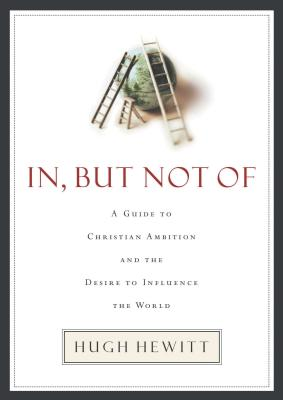 In, But Not of: A Guide to Christian Ambition and the Desire to Influence the World - Hewitt, Hugh