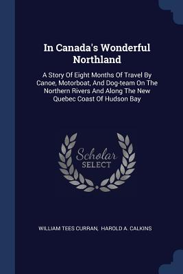 In Canada's Wonderful Northland: A Story of Eight Months of Travel by Canoe, Motorboat, and Dog-Team on the Northern Rivers and Along the New Quebec Coast of Hudson Bay - Curran, William Tees, and Harold a Calkins (Creator)