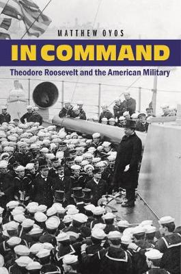In Command: Theodore Roosevelt and the American Military - Oyos, Matthew
