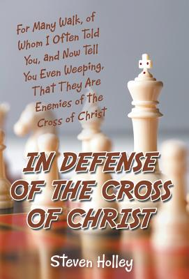 In Defense of the Cross of Christ: For Many Walk, of Whom I Often Told You, and Now Tell You Even Weeping, That They Are Enemies of the Cross of Chris - Holley, Steven