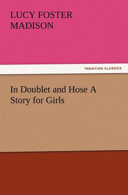 In Doublet and Hose a Story for Girls - Madison, Lucy Foster