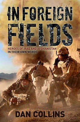 In Foreign Fields: True Stories of Astonishing Bravery from Iraq and Afghanistan by British Medal Winners, in Their Own Words - Collins, Dan (Editor)