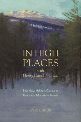 In High Places with Henry David Thoreau: A Hiker's Guide with Routes & Maps - Gibson, John, Dr.
