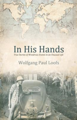 In His Hands: True Stories of Wonderous Events in an Unusual Life - Loofs, Wolfgang Paul