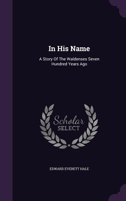 In His Name: A Story of the Waldenses Seven Hundred Years Ago - Hale, Edward Everett