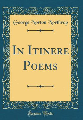 In Itinere Poems (Classic Reprint) - Northrop, George Norton