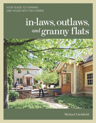 In-laws, Outlaws, and Granny Flats: Your Guide to Turning One House into Two Homes - Litchfield, Michael