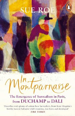 In Montparnasse: The Emergence of Surrealism in Paris, from Duchamp to Dali - Roe, Sue