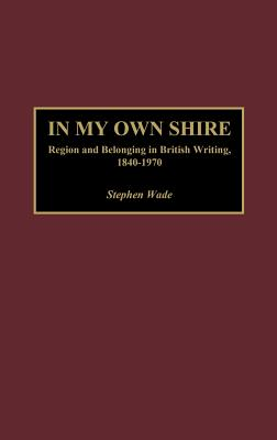 In My Own Shire: Region and Belonging in British Writing, 1840-1970 - Wade, Stephen, Professor