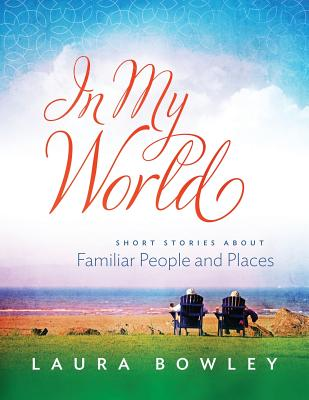 In My World: Short Stories about Familiar People and Places - Bowley, Laura