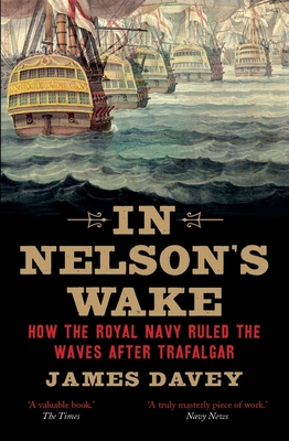 In Nelson's Wake: The Navy and the Napoleonic Wars - Davey, James