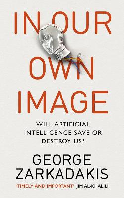 In Our Own Image: Will artificial intelligence save or destroy us? - Zarkadakis, George