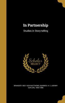 In Partnership: Studies in Story-Telling - Matthews, Brander 1852-1929, and Bunner, H C (Henry Cuyler) 1855-1896 (Creator)