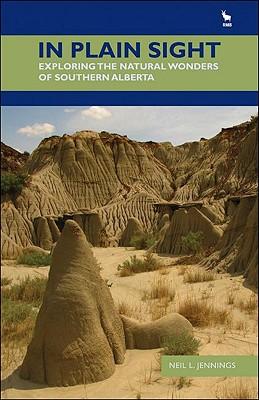 In Plain Sight: Exploring the Natural Wonders of Southern Alberta - Jennings, Neil L