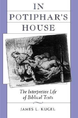 In Potiphar's House: The Interpretive Life of Biblical Texts - Kugel, James L, Dr., PH.D.