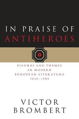 In Praise of Antiheroes: Figures and Themes in Modern European Literature, 1830-1980 - Brombert, Victor
