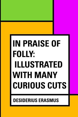 In Praise of Folly: Illustrated with Many Curious Cuts - Erasmus, Desiderius