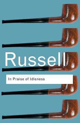 In Praise of Idleness: And Other Essays - Russell, Bertrand, Earl