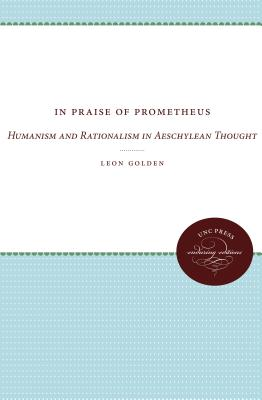 In Praise of Prometheus: Humanism and Rationalism in Aeschylean Thought - Golden, Leon