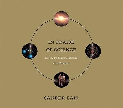 In Praise of Science: Curiosity, Understanding, and Progress - Bais, Sander