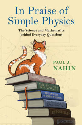 In Praise of Simple Physics: The Science and Mathematics Behind Everyday Questions - Nahin, Paul J