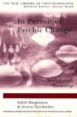 In Pursuit of Psychic Change: The Betty Joseph Workshop - Hargreaves, Edith (Editor), and Varchevker, Arturo (Editor)