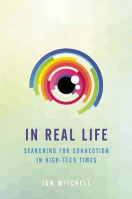 In Real Life: Searching for Connection in High-Tech Times - Mitchell, Jon