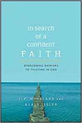 In Search of a Confident Faith: Overcoming Barriers to Trusting God - Moreland, J. P., and Issler, Klaus
