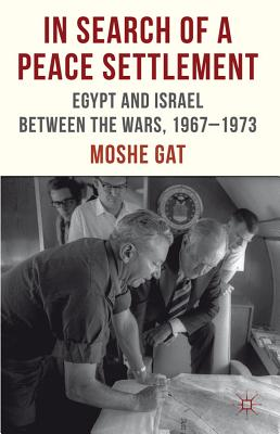 In Search of a Peace Settlement: Egypt and Israel between the Wars, 1967-1973 - Gat, Moshe