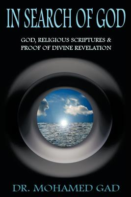 In Search of God: God, Religious Scriptures & Proof of Divine Rvelation - Gad, Mohamed, Dr., and Gad, Dr Mohamed