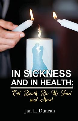 In Sickness and in Health; Till Death Do Us Part and Now! - Duncan, Jan L