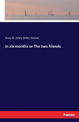 In Six Months or the Two Friends - Meline, Mary M (Mary Miller)