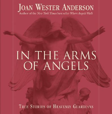 In the Arms of Angels: True Stories of Heavenly Guardians - Anderson, Joan Wester