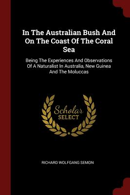 In the Australian Bush and on the Coast of the Coral Sea: Being the Experiences and Observations of a Naturalist in Australia, New Guinea and the Moluccas - Semon, Richard Wolfgang