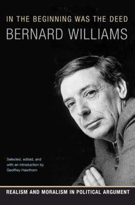 In the Beginning Was the Deed: Realism and Moralism in Political Argument - Williams, Bernard