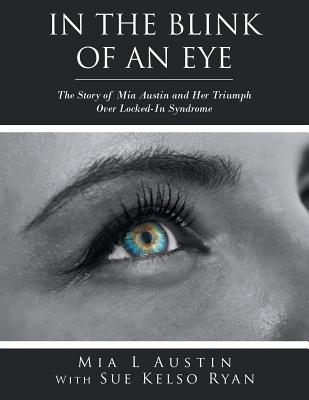 In the Blink of an Eye: The Story of MIA Austin and Her Triumph Over Locked-In Syndrome - Austin, Mia L, and Ryan, Sue Kelso