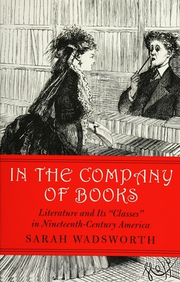"""In the Company of Books: Literature and Its """"Classes"""" in Nineteenth-Century America - Wadsworth, Sarah"""